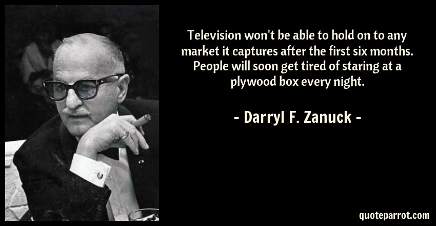Darryl F. Zanuck Quote: Television won't be able to hold on to any market it captures after the first six months. People will soon get tired of staring at a plywood box every night.