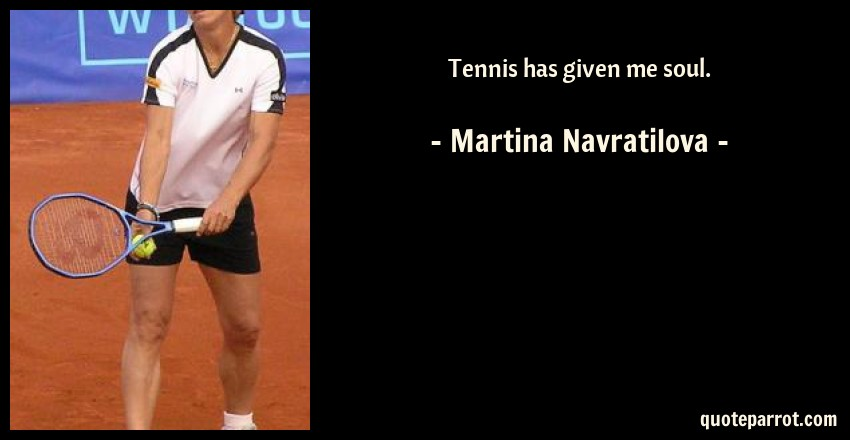 Martina Navratilova Quote: Tennis has given me soul.