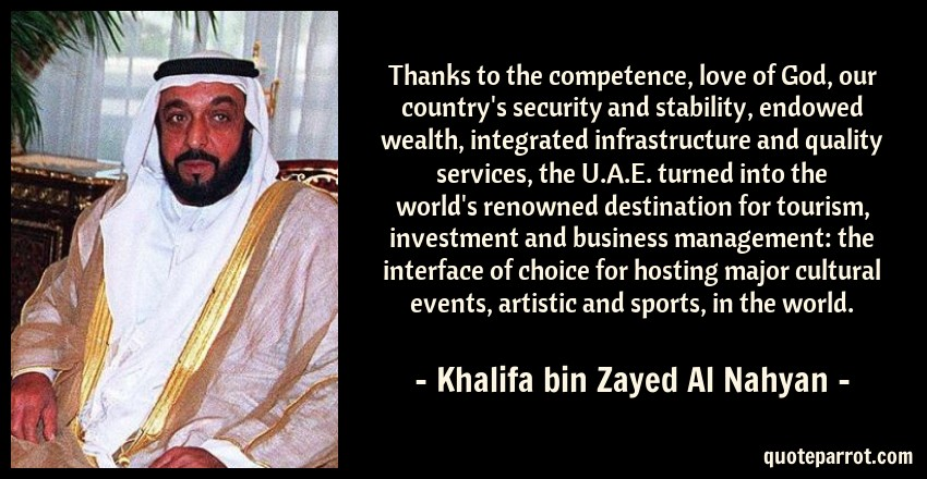 Khalifa bin Zayed Al Nahyan Quote: Thanks to the competence, love of God, our country's security and stability, endowed wealth, integrated infrastructure and quality services, the U.A.E. turned into the world's renowned destination for tourism, investment and business management: the interface of choice for hosting major cultural events, artistic and sports, in the world.
