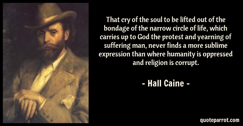 Hall Caine Quote: That cry of the soul to be lifted out of the bondage of the narrow circle of life, which carries up to God the protest and yearning of suffering man, never finds a more sublime expression than where humanity is oppressed and religion is corrupt.