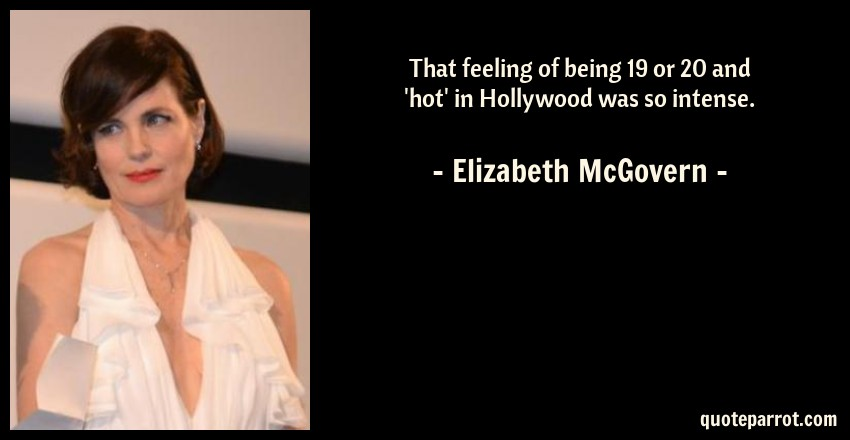 Elizabeth McGovern Quote: That feeling of being 19 or 20 and 'hot' in Hollywood was so intense.