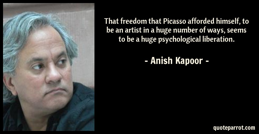 Anish Kapoor Quote: That freedom that Picasso afforded himself, to be an artist in a huge number of ways, seems to be a huge psychological liberation.