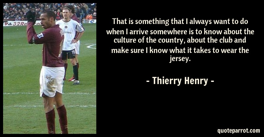Thierry Henry Quote: That is something that I always want to do when I arrive somewhere is to know about the culture of the country, about the club and make sure I know what it takes to wear the jersey.