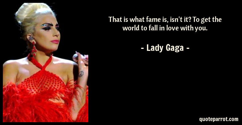Lady Gaga Quote: That is what fame is, isn't it? To get the world to fall in love with you.