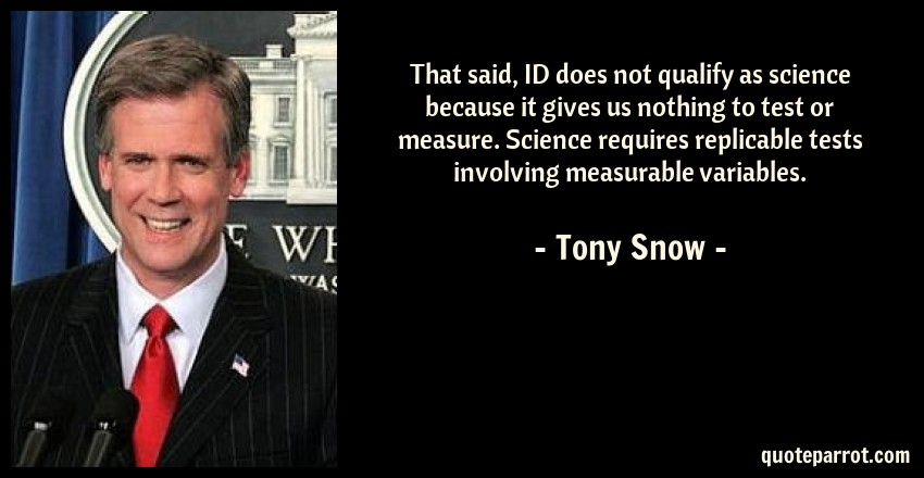 Tony Snow Quote: That said, ID does not qualify as science because it gives us nothing to test or measure. Science requires replicable tests involving measurable variables.