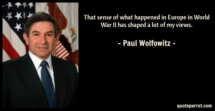 Paul Wolfowitz Quote: That sense of what happened in Europe in World War II has shaped a lot of my views.