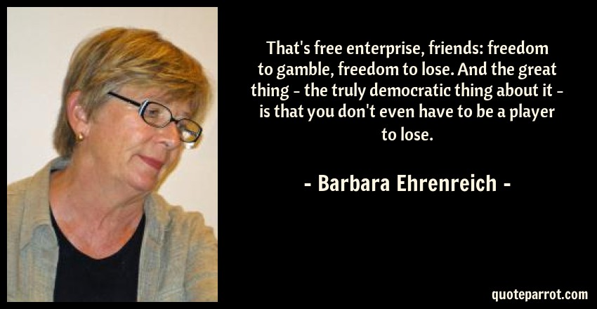 Barbara Ehrenreich Quote: That's free enterprise, friends: freedom to gamble, freedom to lose. And the great thing - the truly democratic thing about it - is that you don't even have to be a player to lose.