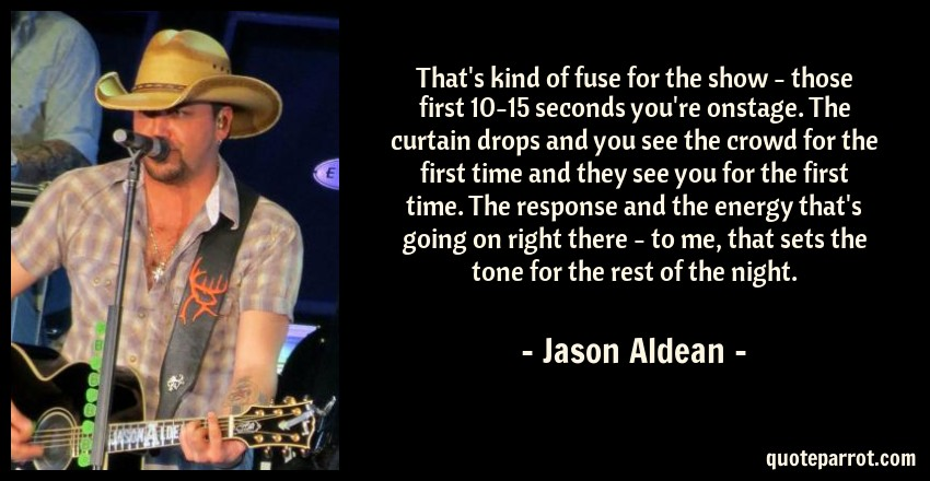 Jason Aldean Quote: That's kind of fuse for the show - those first 10-15 seconds you're onstage. The curtain drops and you see the crowd for the first time and they see you for the first time. The response and the energy that's going on right there - to me, that sets the tone for the rest of the night.