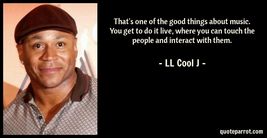 LL Cool J Quote: That's one of the good things about music. You get to do it live, where you can touch the people and interact with them.
