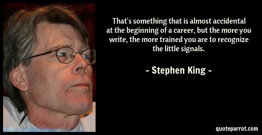 Stephen King Quote: That's something that is almost accidental at the beginning of a career, but the more you write, the more trained you are to recognize the little signals.