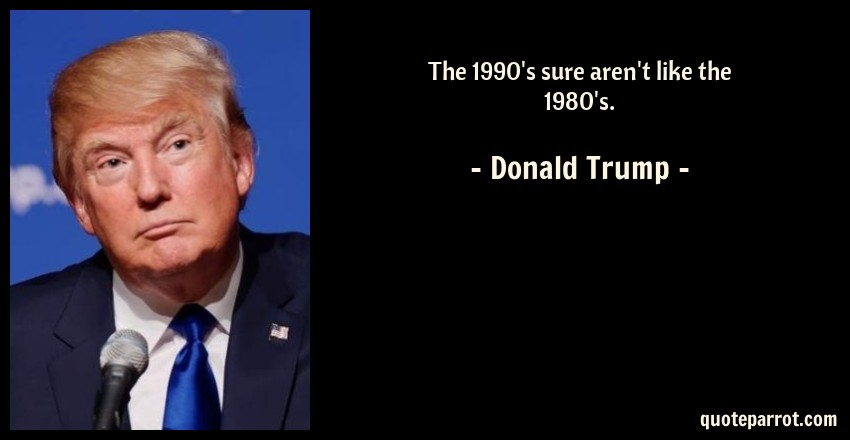 Donald Trump Quote: The 1990's sure aren't like the 1980's.