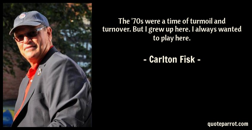 Carlton Fisk Quote: The '70s were a time of turmoil and turnover. But I grew up here. I always wanted to play here.