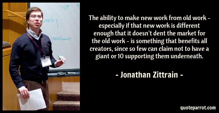 Jonathan Zittrain Quote: The ability to make new work from old work - especially if that new work is different enough that it doesn't dent the market for the old work - is something that benefits all creators, since so few can claim not to have a giant or 10 supporting them underneath.