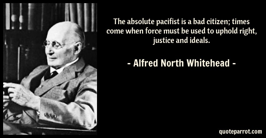 Alfred North Whitehead Quote: The absolute pacifist is a bad citizen; times come when force must be used to uphold right, justice and ideals.