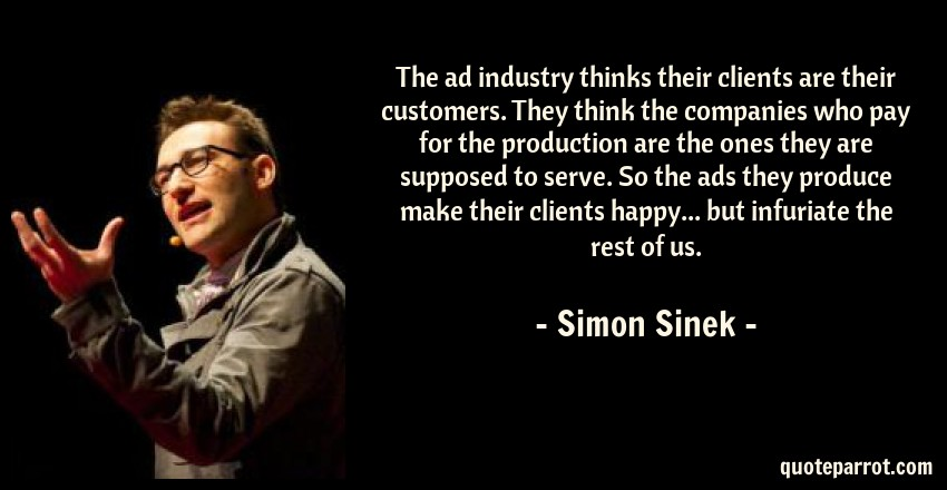 Simon Sinek Quote: The ad industry thinks their clients are their customers. They think the companies who pay for the production are the ones they are supposed to serve. So the ads they produce make their clients happy... but infuriate the rest of us.
