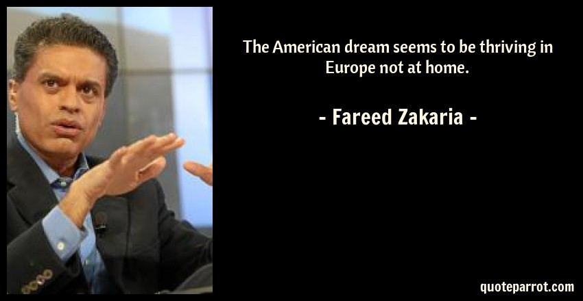 Fareed Zakaria Quote: The American dream seems to be thriving in Europe not at home.