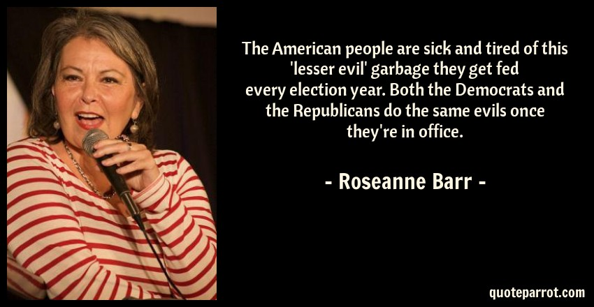 Roseanne Barr Quote: The American people are sick and tired of this 'lesser evil' garbage they get fed every election year. Both the Democrats and the Republicans do the same evils once they're in office.