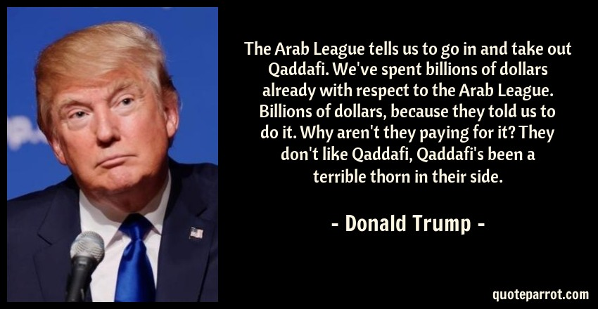 Donald Trump Quote: The Arab League tells us to go in and take out Qaddafi. We've spent billions of dollars already with respect to the Arab League. Billions of dollars, because they told us to do it. Why aren't they paying for it? They don't like Qaddafi, Qaddafi's been a terrible thorn in their side.