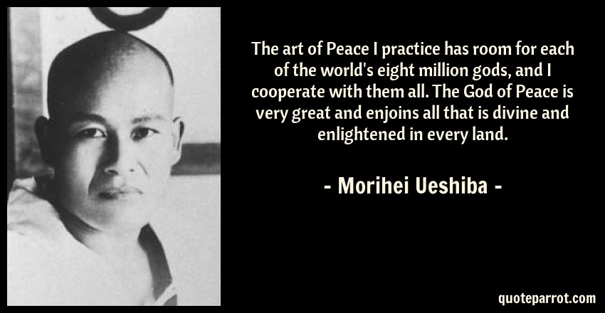 Morihei Ueshiba Quote: The art of Peace I practice has room for each of the world's eight million gods, and I cooperate with them all. The God of Peace is very great and enjoins all that is divine and enlightened in every land.