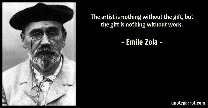 Emile Zola Quote: The artist is nothing without the gift, but the gift is nothing without work.