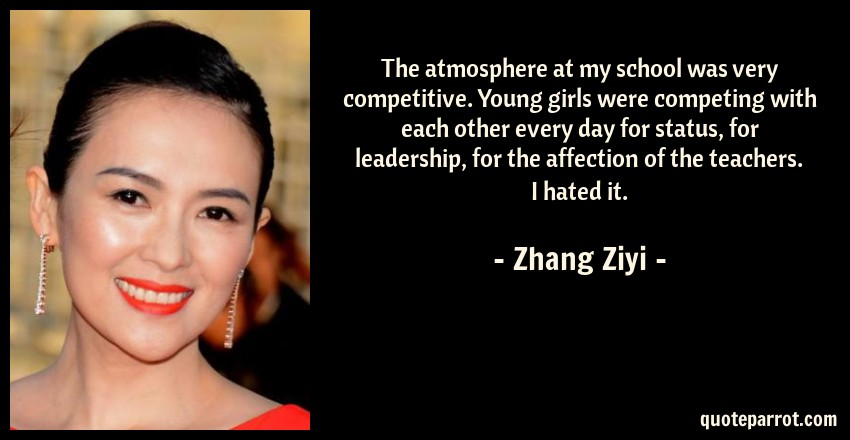 Zhang Ziyi Quote: The atmosphere at my school was very competitive. Young girls were competing with each other every day for status, for leadership, for the affection of the teachers. I hated it.