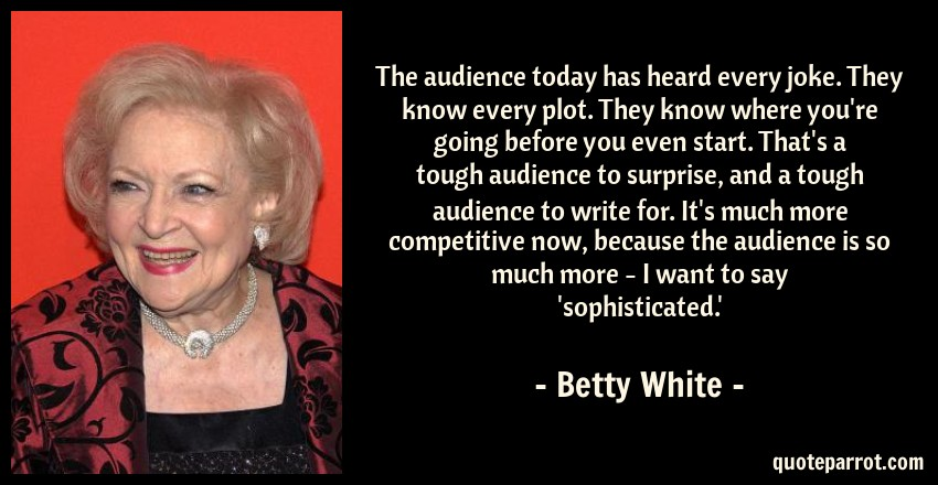 Betty White Quote: The audience today has heard every joke. They know every plot. They know where you're going before you even start. That's a tough audience to surprise, and a tough audience to write for. It's much more competitive now, because the audience is so much more - I want to say 'sophisticated.'