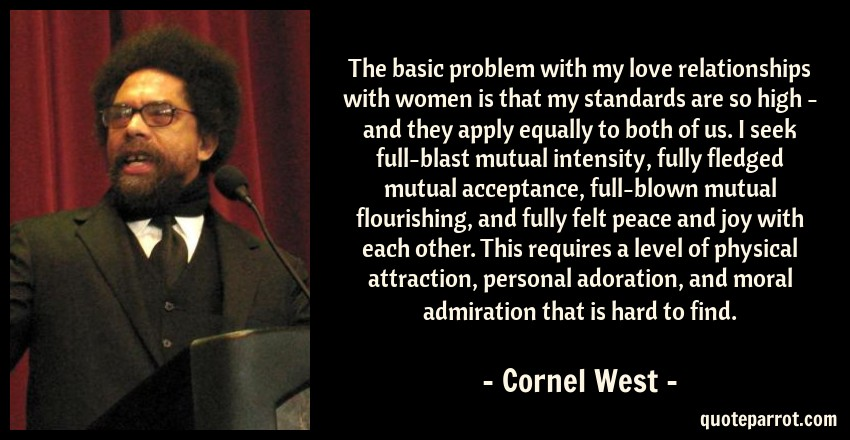 Cornel West Quote: The basic problem with my love relationships with women is that my standards are so high - and they apply equally to both of us. I seek full-blast mutual intensity, fully fledged mutual acceptance, full-blown mutual flourishing, and fully felt peace and joy with each other. This requires a level of physical attraction, personal adoration, and moral admiration that is hard to find.