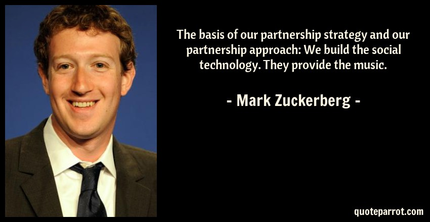 Mark Zuckerberg Quote: The basis of our partnership strategy and our partnership approach: We build the social technology. They provide the music.