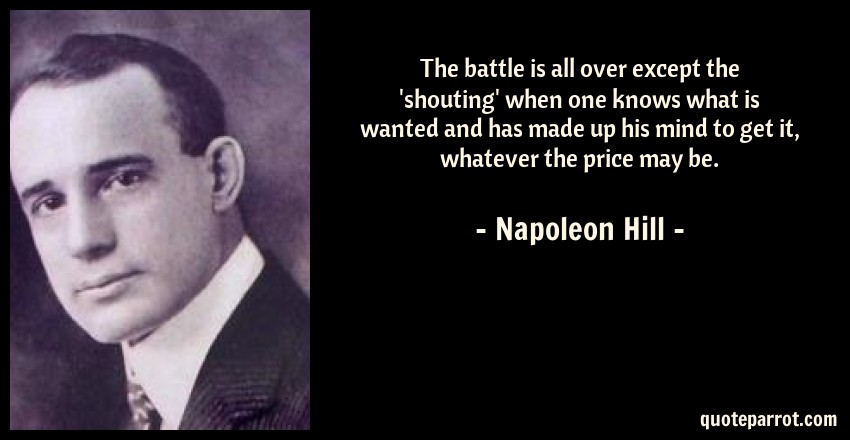 Napoleon Hill Quote: The battle is all over except the 'shouting' when one knows what is wanted and has made up his mind to get it, whatever the price may be.