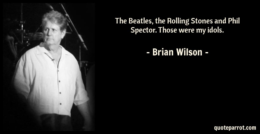 Brian Wilson Quote: The Beatles, the Rolling Stones and Phil Spector. Those were my idols.