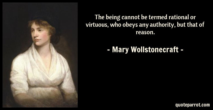 Mary Wollstonecraft Quote: The being cannot be termed rational or virtuous, who obeys any authority, but that of reason.