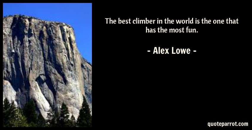 Alex Lowe Quote: The best climber in the world is the one that has the most fun.