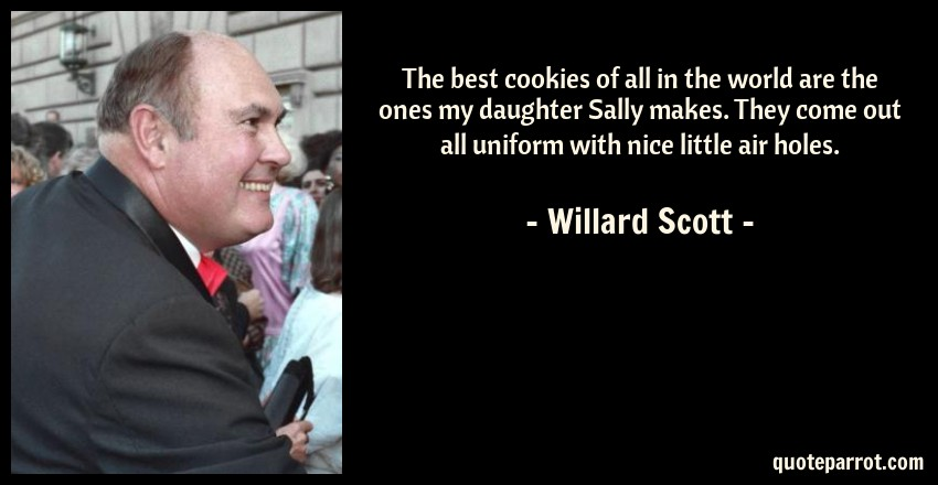 Willard Scott Quote: The best cookies of all in the world are the ones my daughter Sally makes. They come out all uniform with nice little air holes.