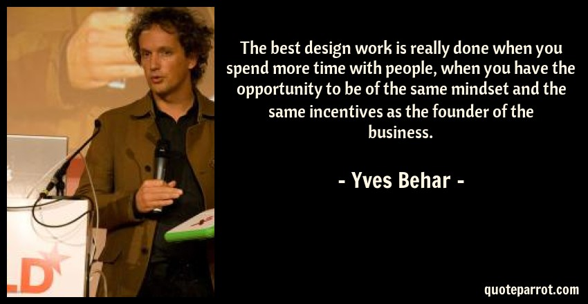 Yves Behar Quote: The best design work is really done when you spend more time with people, when you have the opportunity to be of the same mindset and the same incentives as the founder of the business.