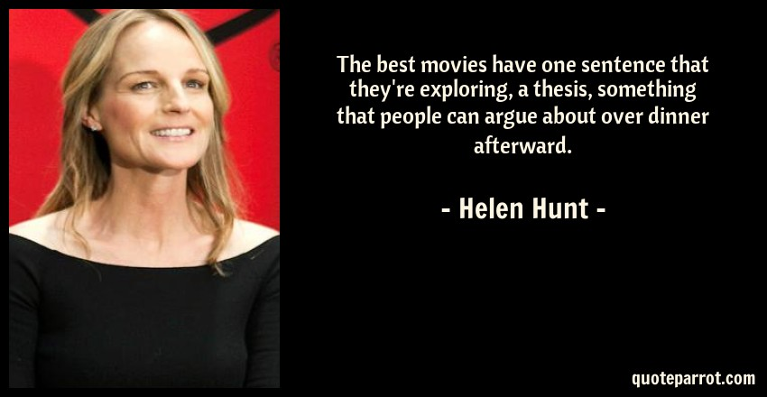 Helen Hunt Quote: The best movies have one sentence that they're exploring, a thesis, something that people can argue about over dinner afterward.