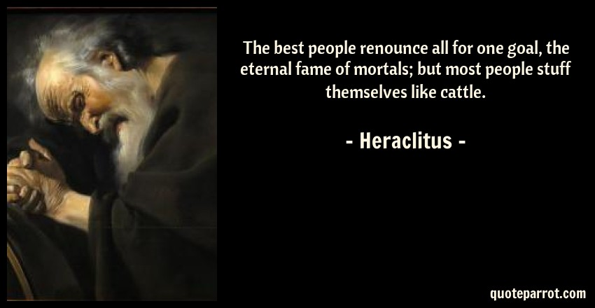 Heraclitus Quote: The best people renounce all for one goal, the eternal fame of mortals; but most people stuff themselves like cattle.