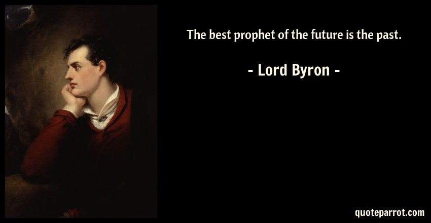 Lord Byron Quote: The best prophet of the future is the past.