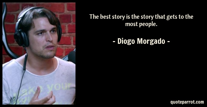 Diogo Morgado Quote: The best story is the story that gets to the most people.