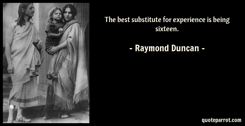 Raymond Duncan Quote: The best substitute for experience is being sixteen.