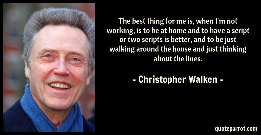 Christopher Walken Quote: The best thing for me is, when I'm not working, is to be at home and to have a script or two scripts is better, and to be just walking around the house and just thinking about the lines.