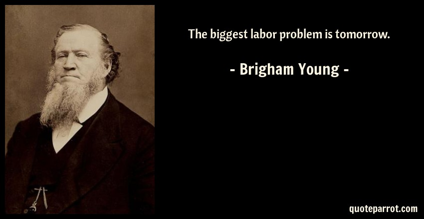Brigham Young Quote: The biggest labor problem is tomorrow.