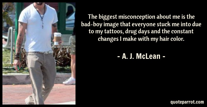 A. J. McLean Quote: The biggest misconception about me is the bad-boy image that everyone stuck me into due to my tattoos, drug days and the constant changes I make with my hair color.