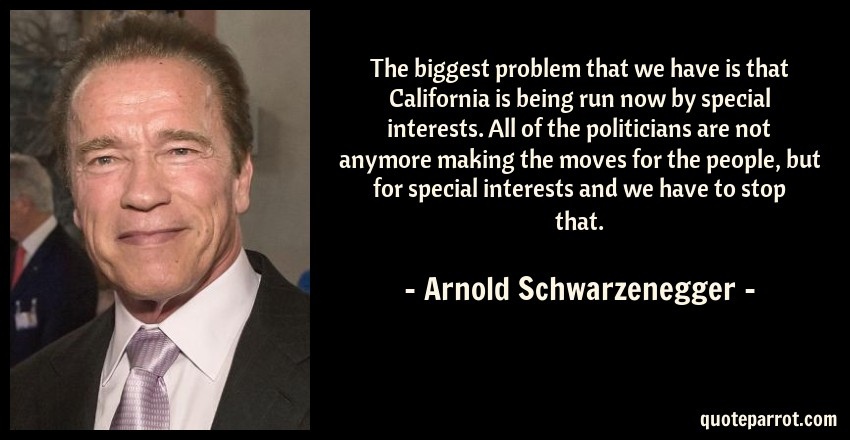 Arnold Schwarzenegger Quote: The biggest problem that we have is that California is being run now by special interests. All of the politicians are not anymore making the moves for the people, but for special interests and we have to stop that.