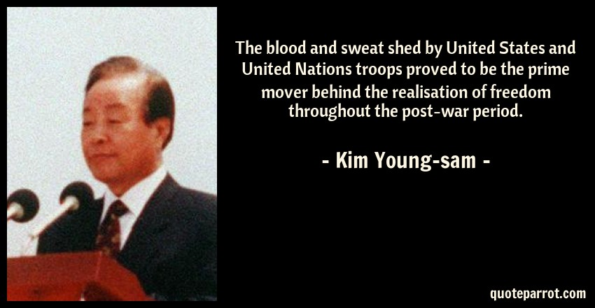 Kim Young-sam Quote: The blood and sweat shed by United States and United Nations troops proved to be the prime mover behind the realisation of freedom throughout the post-war period.