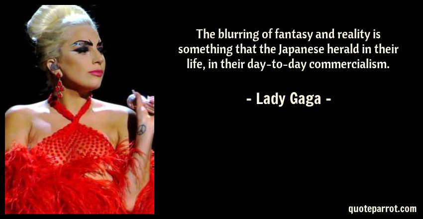 Lady Gaga Quote: The blurring of fantasy and reality is something that the Japanese herald in their life, in their day-to-day commercialism.