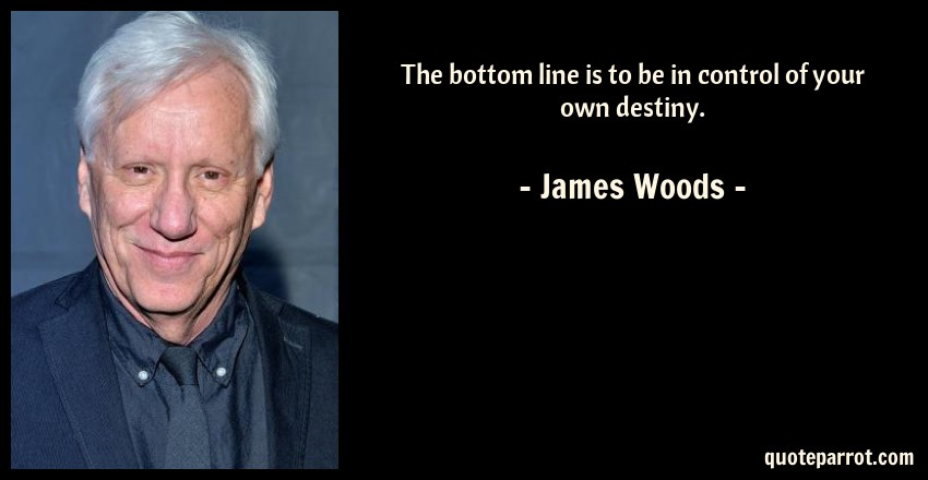 James Woods Quote: The bottom line is to be in control of your own destiny.