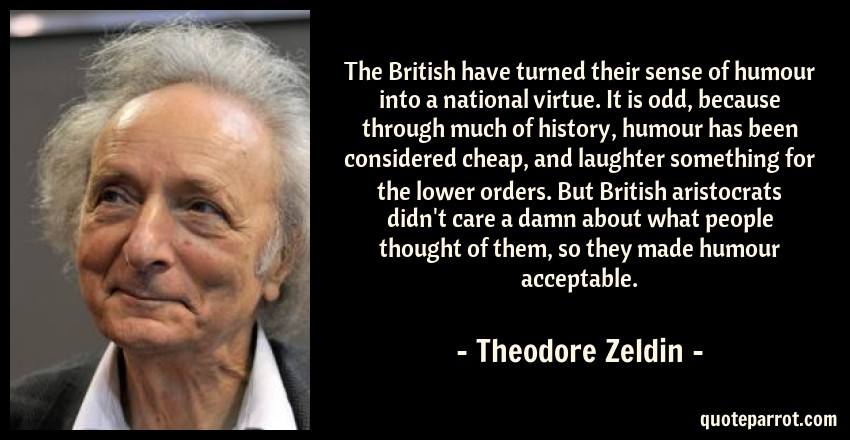Theodore Zeldin Quote: The British have turned their sense of humour into a national virtue. It is odd, because through much of history, humour has been considered cheap, and laughter something for the lower orders. But British aristocrats didn't care a damn about what people thought of them, so they made humour acceptable.