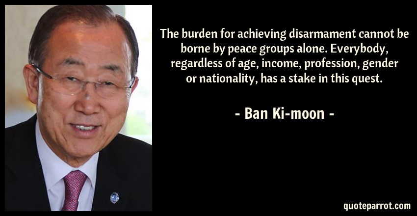 Ban Ki-moon Quote: The burden for achieving disarmament cannot be borne by peace groups alone. Everybody, regardless of age, income, profession, gender or nationality, has a stake in this quest.
