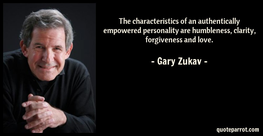 Gary Zukav Quote: The characteristics of an authentically empowered personality are humbleness, clarity, forgiveness and love.