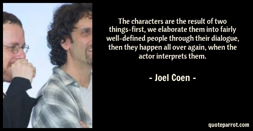 Joel Coen Quote: The characters are the result of two things-first, we elaborate them into fairly well-defined people through their dialogue, then they happen all over again, when the actor interprets them.